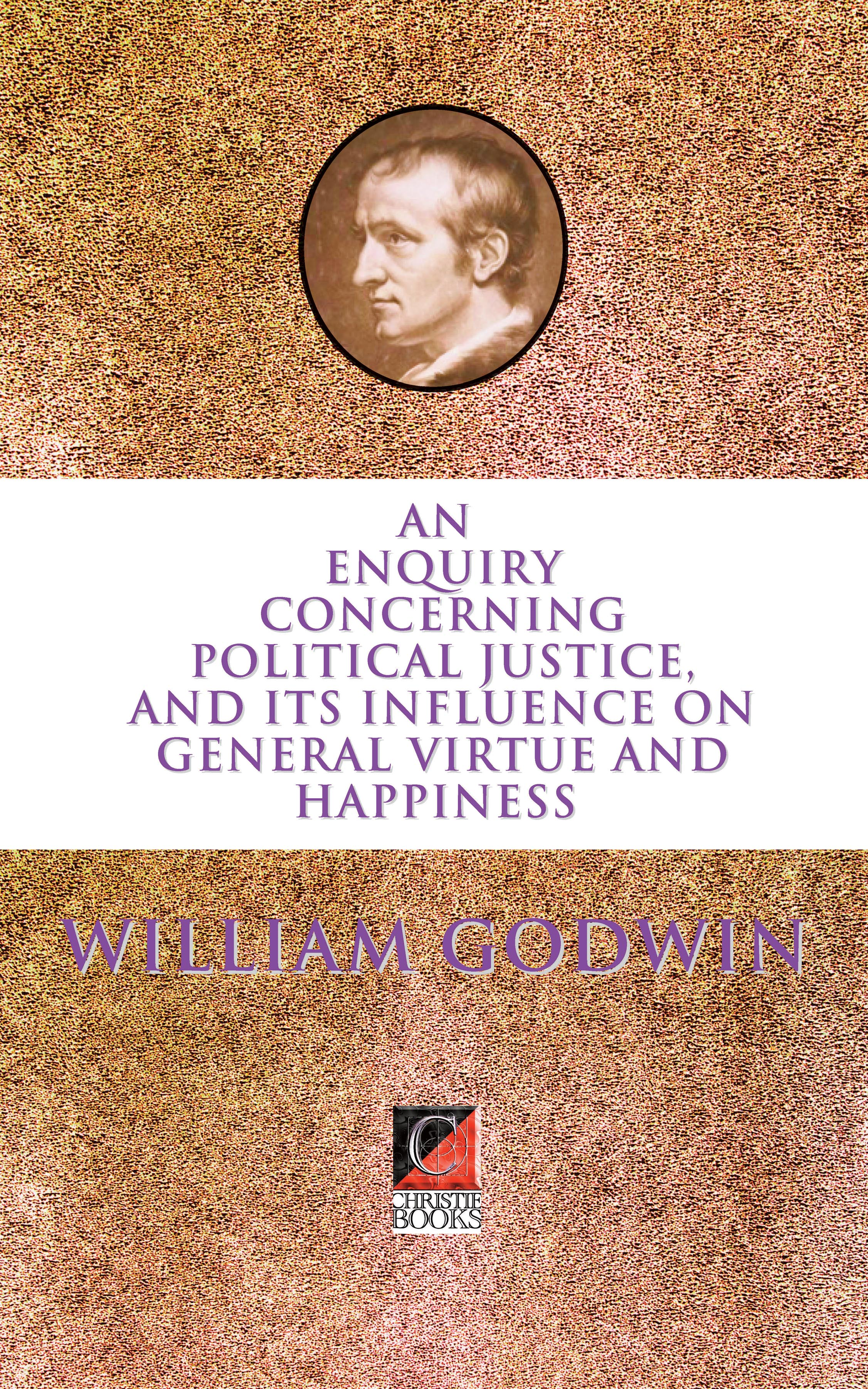AN ENQUIRY CONCERNING POLITICAL JUSTICE, AND ITS INFLUENCE ON GENERAL VIRTUE AND HAPPINESS — William Godwin
